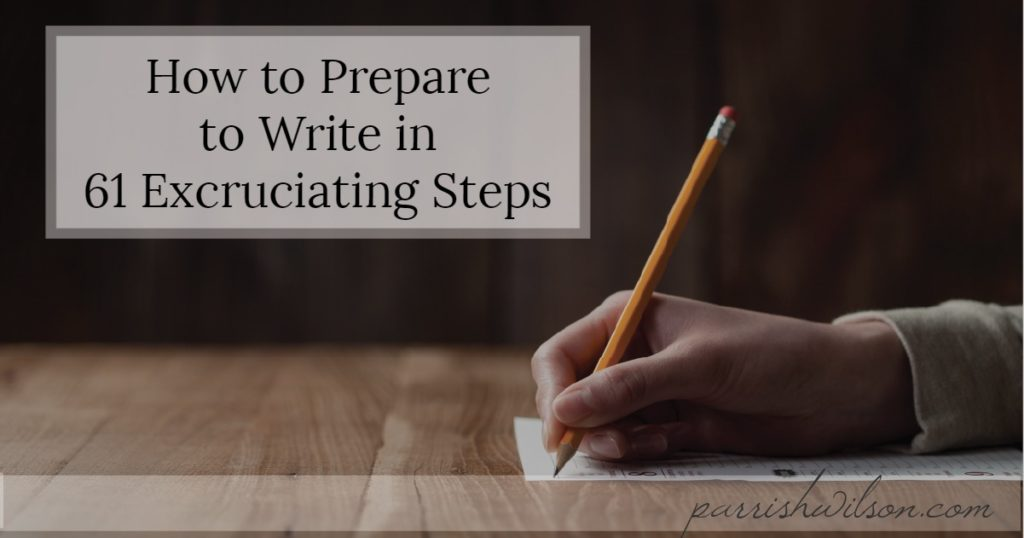 How to Prepare to Write in 61 Excruciating Steps