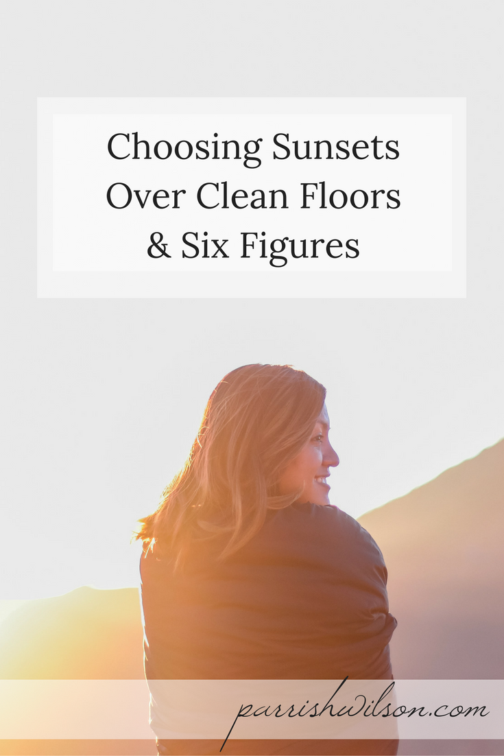 Choosing Sunsets Over Clean Floors & Six Figures